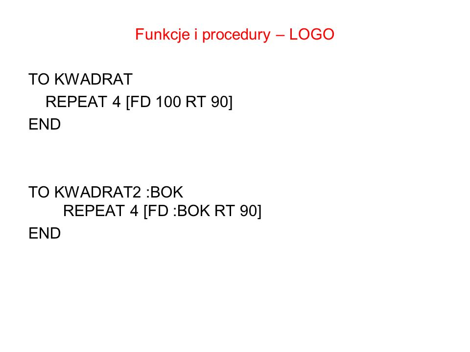 Funkcje i procedury – LOGO TO KWADRAT REPEAT 4 [FD 100 RT 90] END TO KWADRAT2 :BOK REPEAT 4 [FD :BOK RT 90]